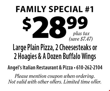Family Special #1 $28.99 plus tax Large Plain Pizza, 2 Cheesesteaks or 2 Hoagies & A Dozen Buffalo Wings (save $7.47). Please mention coupon when ordering. Not valid with other offers. Limited time offer.