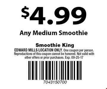 $4.99 Any Medium Smoothie. Edward Mills Location Only. One coupon per person. Reproductions of this coupon cannot be honored. Not valid with other offers or prior purchases. Exp. 09-25-17