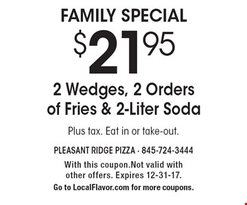 $21.95 2 Wedges, 2 Orders of Fries & 2-Liter Soda Plus tax. Eat in or take-out. With this coupon.Not valid with other offers. Expires 12-31-17. Go to LocalFlavor.com for more coupons.