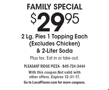 $29.95 2 Lg. Pies 1 Topping Each (Excludes Chicken) & 2-Liter Soda. Plus tax. Eat in or take-out. With this coupon. Not valid with other offers. Expires 12-31-17. Go to LocalFlavor.com for more coupons.