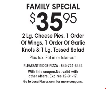 $35.95 for 2 Lg. Cheese Pies, 1 Order Of Wings, 1 Order Of Garlic Knots & 1 Lg. Tossed Salad. Plus tax. Eat in or take-out. With this coupon. Not valid with other offers. Expires 12-31-17. Go to LocalFlavor.com for more coupons.