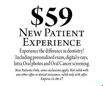 $59 New Patient Experience. New Patients Only. some exclusions apply. Not valid with any other offer or dental insurance. valid only with offer. Expires 11-06-17