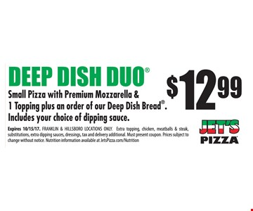 Deep Dish Duo $12.99 - Small pizza with premium mozzarella & 1 topping plus an order of our Deep Dish Bread®. Includes your choice of dipping sauce. Expires 10-15-17.