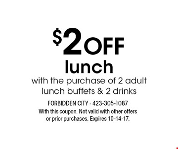 $2 Off lunchwith the purchase of 2 adultlunch buffets & 2 drinks. With this coupon. Not valid with other offers or prior purchases. Expires 10-14-17.