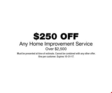 $250 OFFAny Home Improvement ServiceOver $2,500. Must be presented at time of estimate. Cannot be combined with any other offer.One per customer. Expires 10-31-17.