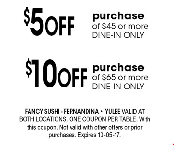 $5 Off purchase of $45 or more DINE-IN ONLY. FANCY SUSHI - Fernandina - Yulee Valid at both locations. One coupon per table. With this coupon. Not valid with other offers or prior purchases. Expires 10-05-17.