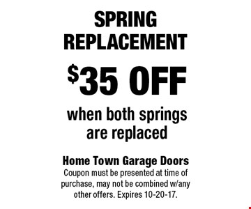 $35 off  when both springs are replaced Spring Replacement. Home Town Garage Doors Coupon must be presented at time of purchase, may not be combined w/any other offers. Expires 10-20-17.
