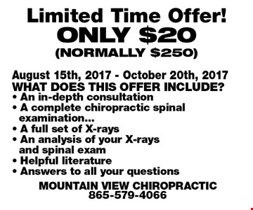 Limited Time Offer!Only $20 (normally $250). August 15th, 2017 - October 20th, 2017What does this offer include?- An in-depth consultation- A complete chiropractic spinalexamination... - A full set of X-rays- An analysis of your X-raysand spinal exam- Helpful literature- Answers to all your questionsMountain View Chiropractic865-579-4066