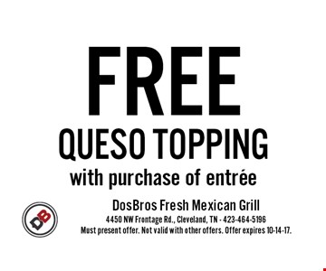 FREE QUESO TOPPINGwith purchase of entree. Must present offer. Not valid with other offers. Offer expires 10-14-17.
