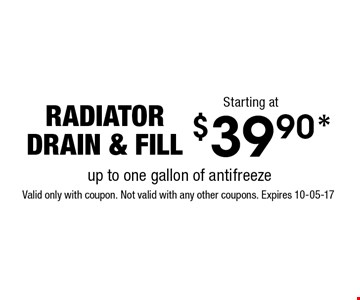 $39.90* radiatordrain & fill. Valid only with coupon. Not valid with any other coupons. Expires 10-05-17