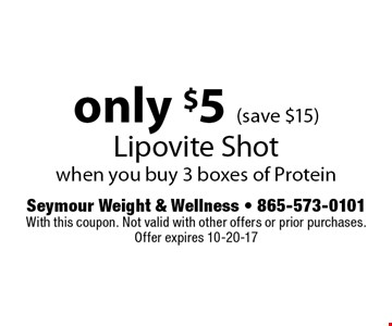 only $5 (save $15) Lipovite Shotwhen you buy 3 boxes of Protein. Seymour Weight & Wellness - 865-573-0101With this coupon. Not valid with other offers or prior purchases. Offer expires 10-20-17