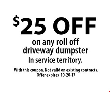 $25 off on any roll off driveway dumpster In service territory. With this coupon. Not valid on existing contracts. Offer expires10-20-17