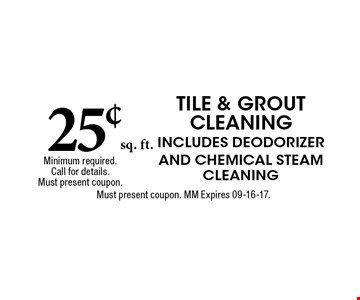 25¢sq. ft. TILE & GROUT CLEANINGIncludes Deodorizer and Chemical Steam CleaningMust present coupon. MM Expires 09-16-17. Minimum required. Call for details. Must present coupon.
