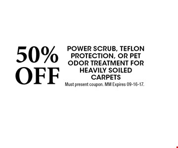 50% OFF Power scrub, teflon protection, or Pet odor Treatment for Heavily soiled carpets. Must present coupon. MM Expires 09-16-17.