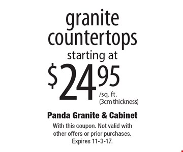 $24.95/sq. ft. (3cm thickness) granite countertops. With this coupon. Not valid with other offers or prior purchases. Expires 11-3-17.