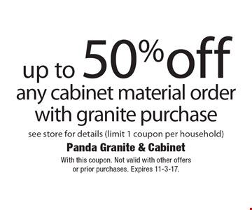 up to 50% off any cabinet material order with granite purchase see store for details (limit 1 coupon per household). With this coupon. Not valid with other offersor prior purchases. Expires 11-3-17.