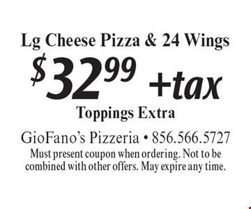 $32.99 + tax Lg Cheese Pizza & 24 Wings Toppings Extra. Must present coupon when ordering. Not to be combined with other offers. May expire any time.
