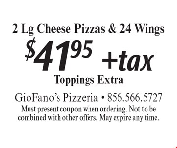 $41.95 + tax 2 Lg Cheese Pizzas & 24 Wings Toppings Extra. Must present coupon when ordering. Not to be combined with other offers. May expire any time.