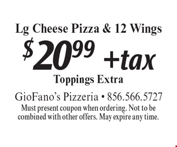 $20.99 + tax Lg Cheese Pizza & 12 Wings Toppings Extra. Must present coupon when ordering. Not to be combined with other offers. May expire any time.
