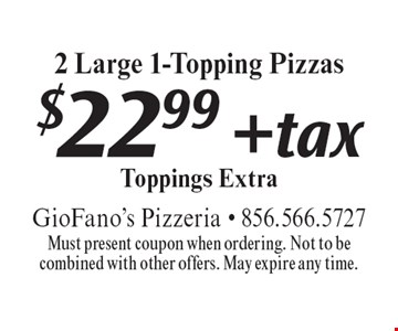 $22.99 + tax 2 Large 1-Topping Pizzas. Toppings Extra. Must present coupon when ordering. Not to be combined with other offers. May expire any time.
