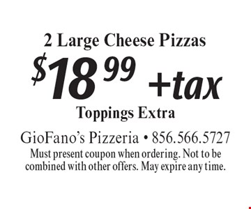 $18.99 + tax 2 Large Cheese Pizzas. Toppings Extra. Must present coupon when ordering. Not to be combined with other offers. May expire any time.