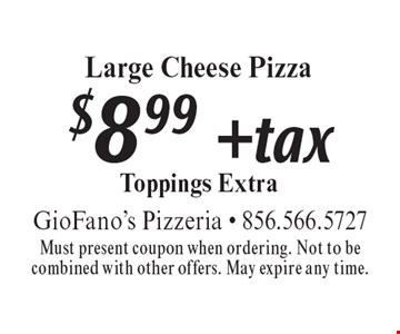 $8.99 + tax Large Cheese Pizza. Toppings Extra. Must present coupon when ordering. Not to be combined with other offers. May expire any time.