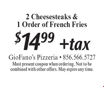 $14.99 + tax 2 Cheesesteaks &.1 Order of French Fries. Must present coupon when ordering. Not to be combined with other offers. May expire any time.