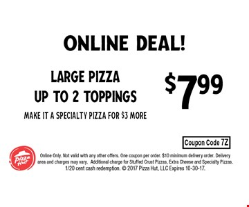 $7.99 Large Pizza up to 2 toppingsMake It a Specialty Pizza for $3 more. Online Only. Not valid with any other offers. One coupon per order. $10 minimum delivery order. Delivery area and charges may vary.Additional charge for Stuffed Crust Pizzas, Extra Cheese and Specialty Pizzas. 1/20 cent cash redemption.  2017 Pizza Hut, Inc. Expires 10-30-17.