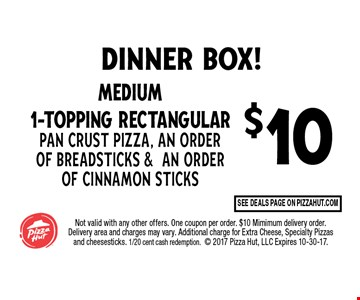 $10 Medium 1-Topping Rectangular Pan Crust Pizza, An Order of Seasoned Breadsticks & An Order of Cinnamon Sticks. Not valid with any other offers. One coupon per order. $10 Mimimum delivery order. Delivery area and charges may vary. Additional charge for Extra Cheese, Specialty Pizzas and cheesesticks. 1/20 cent cash redemption. 2017 Pizza Hut, Inc. Expires 10-30-17.