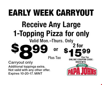 $8.99 Plus Tax Receive Any Large 1-Topping Pizza for only Valid Mon.-Thurs. Only. Carryout only. Additional toppings extra. Not valid with any other offer. Expires 10-20-17. MINT