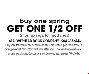 buy one springget ONE 1/2 off(most springs, for most sizes). Only valid for cash or check payment. Must present coupon. Valid Mon-Fri 7am-5pm & Sat 7am - 2pm. Not valid after hours. Not valid with other offers or prior purchases. Coupons cannot be combined. Expires 10-05-17.