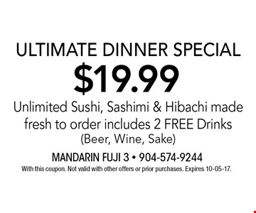 $19.99 ULTIMATE DINNER SPECIALUnlimited Sushi, Sashimi & Hibachi made fresh to order includes 2 FREE Drinks (Beer, Wine, Sake). With this coupon. Not valid with other offers or prior purchases. Expires 10-05-17.