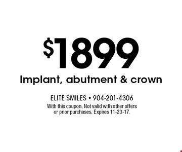 $1899 Implant, abutment & crown. With this coupon. Not valid with other offers or prior purchases. Expires 11-23-17.
