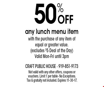 50% OFF any lunch menu itemwith the purchase of any item of equal or greater value. (excludes $5 Deal of the Day) Valid Mon-Fri until 3pm. Not valid with any other offers, coupons or vouchers. Limit 1 per table- No Exceptions. Tax & gratuity not included. Expires 11-30-17.