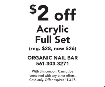 $2 off Acrylic Full Set (reg. $28, now $26). With this coupon. Cannot be combined with any other offers. Cash only. Offer expires 11-3-17.