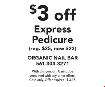 $3 off Express Pedicure (reg. $25, now $22). With this coupon. Cannot be combined with any other offers. Cash only. Offer expires 11-3-17.