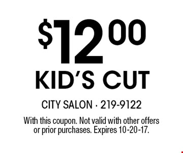 $12.00KID'S CUT. With this coupon. Not valid with other offersor prior purchases. Expires 10-20-17.