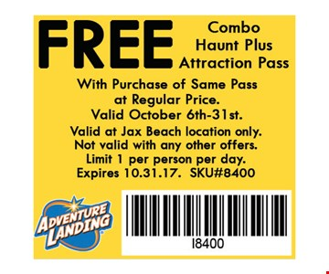 FREE Combo Haunt Pass with the purchase of a Combo Haunt Pass at regular price.. Valid October 6th-31st. Valid at Jax Beach location only.Not valid with any other offers.Limit 1 per person per day. Expires 10-31-17.SKU#8400