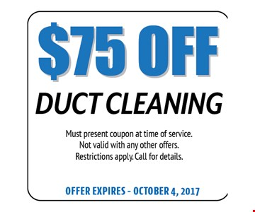 $75 Off Duct Cleaning. Must present coupon at time of service. Not valid with any other offers. Restrictions apply. Call for details. Offer expires 10-04-17