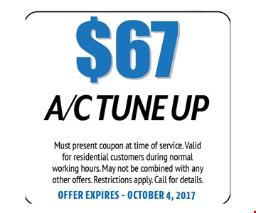 $67 A/C Tune Up. Must present coupon at time of service. Valid for residential customers during normal working hours. May not be combined with any other offers. Restrictions apply. Call for details. Offer expires 10-04-17