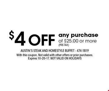 $4 OFF any purchaseof $25.00 or more(Pre-Tax). With this coupon. Not valid with other offers or prior purchases.Expires 10-20-17. NOT VALID ON HOLIDAYS