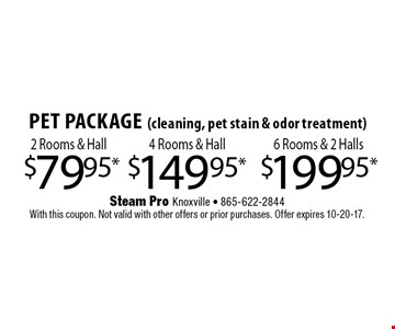 $149.95* 4 Rooms & HallPet Package(cleaning, pet stain & odor treatment) . Steam Pro Knoxville - 865-622-2844With this coupon. Not valid with other offers or prior purchases. Offer expires 10-20-17.