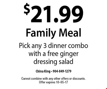 $21.99 Family Meal Pick any 3 dinner combo with a free ginger dressing salad. China King - 904-849-1279 Cannot combine with any other offers or discounts. Offer expires 10-05-17