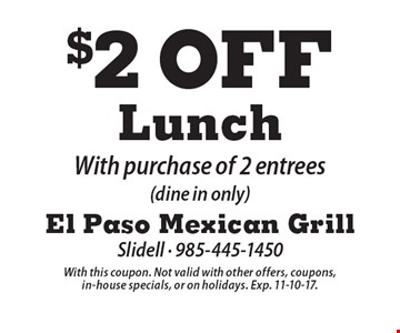 $2 Off Lunch With purchase of 2 entrees (dine in only). With this coupon. Not valid with other offers, coupons, in-house specials, or on holidays. Exp. 11-10-17.