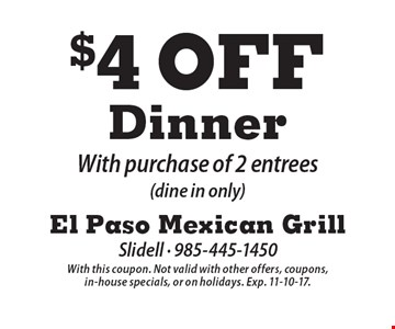 $4 Off Dinner With purchase of 2 entrees (dine in only). With this coupon. Not valid with other offers, coupons, in-house specials, or on holidays. Exp. 11-10-17.