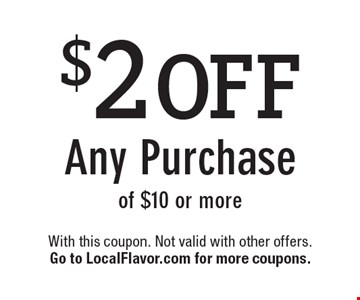$2 OFF Any Purchase of $10 or more. With this coupon. Not valid with other offers. Go to LocalFlavor.com for more coupons.