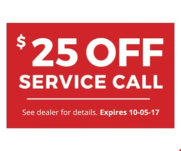 $25 OFF SERVICE CALL. See dealer for details. Expires 10-05-17