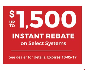 up to $1,500 Instant Rebate on Select Systems. See dealer for details. Expires 10-05-17