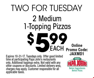$5.99 2 Medium 1-Topping Pizzas. Expires 10-31-17. Tuesdays only. Offer good limited time at participating Papa John's restaurants only. Additional toppings extra. Not valid with any other coupons or discounts. Limited delivery area, charges may apply. Customer responsible for all applicable taxes.