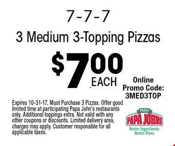 $7.00 3 Medium 3-Topping Pizzas. Expires 10-31-17. Must Purchase 3 Pizzas. Offer good limited time at participating Papa John's restaurants only. Additional toppings extra. Not valid with any other coupons or discounts. Limited delivery area, charges may apply. Customer responsible for all applicable taxes.